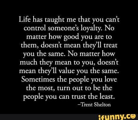 Life Has Taught Me That You Can T Control Someone S Loyalty No Matter How Good You Are To Them Doesn T Mean They Ll Treat You The Same No Matter How Much The Loyalty