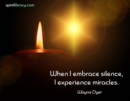 When I embrace silence I experience miracles. ~ Wayne Dyer