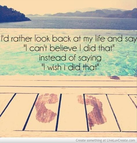 I'd rather look back at my life and say I can't believe I did that instead of saying I wish I did that