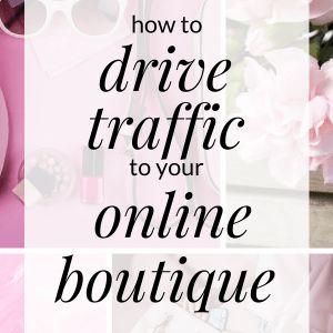 How to Drive Traffic to Your Online Boutique
