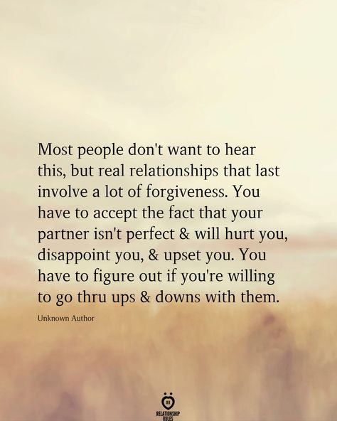 Most people don't want to hear this, but real relationships that last involve a lot of forgiveness. You have to accept the fact that your partner isn't perfect & will hurt you, disappoint you, & upset you. You have to figure out if you're willing to go thru ups & downs with them.  Unknown Author