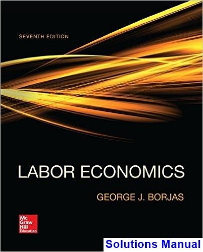 Labor Economics 7th Edition George Borjas Solutions Manual