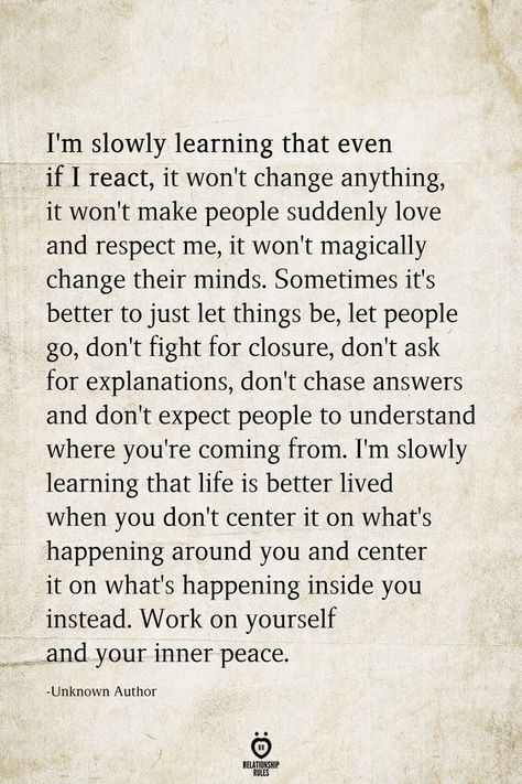 I'm slowly learning that even if I react, it won't change anything, it won't make people suddenly love and respect me, it won't magically change their minds. Sometimes it's better to just let things be, let people go, don't fight for closure, don't ask for explanations, don't chase answers and don't expect people to understand where you're coming from.