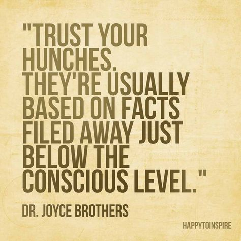 Trust your hunches. They're usually based on facts filed away just below the conscious level.