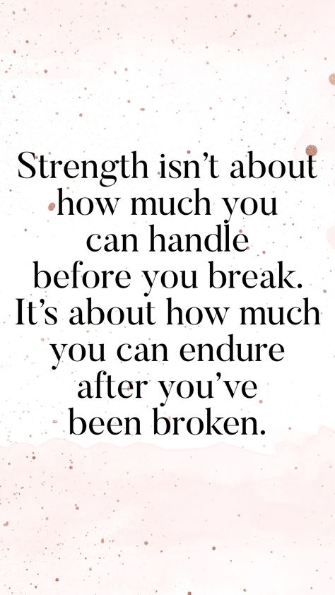 Strength isn't about how much you can handle before you break. It's about how much you can endure after you've been broken.