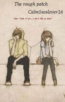 #wattpad #fanfiction She has scars while he has hope. Will they make it or will somone loose? who knows its a Rough Patch.      THIS STORY INCLUDES SELF-HARM AND DEPRESSION IF YOU ARE SENSITIVE TO THESE THINGS READ WITH CAUTION!XX