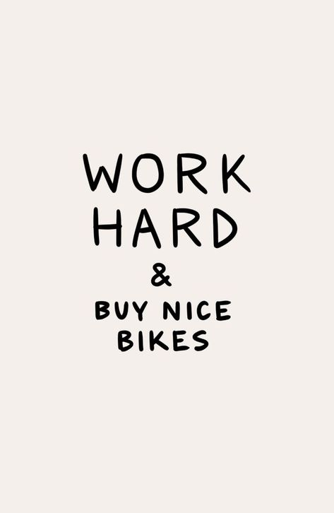 Work Hard And Buy Nice Bikes Bike Quotes Cycling Quotes Dirt