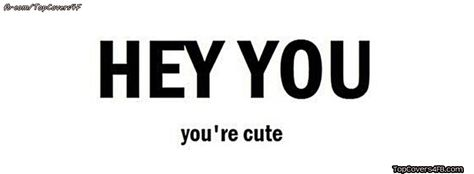 Get our best Hey You Are Cute facebook covers for you to use on your facebook profile.