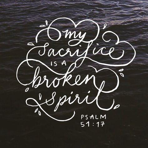 My sacrifice is a broken spirit. Psalm 51:17
