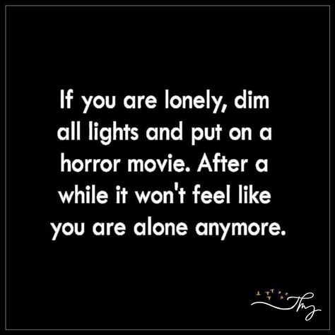 If you are lonely, dim all lights and put on a horror movie