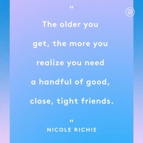 The older you get, the more you realize you need a handful of good, close, tight friends.
