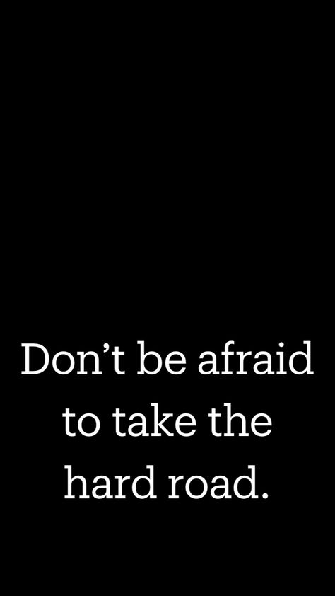 Don't be afraid to take the hard road.