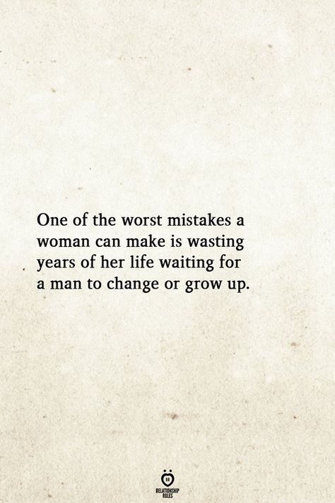 One of the worst mistakes a woman can make is wasting years of her life waiting for a man to change or grow up.