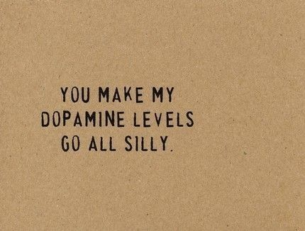 You make my dopamine levels go all silly