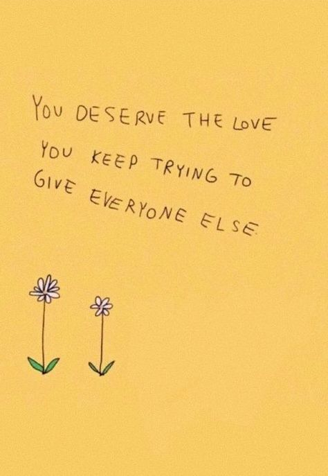 You deserve the love you keep trying to give everyone else.