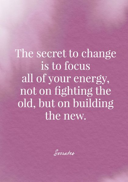 The secret to change is to focus all of your energy, not on fighting the old, but on building the new. - Socrates - Quotes On Change - Photos