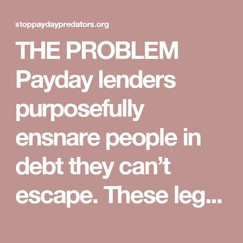 THE PROBLEM Payday lenders purposefully ensnare people in debt they can't escape. These legalized loan sharks collect 75 percent of their fees from people stuck in more than 10 loans a year by charging 300 percent APR. It's a debt trap.  THE SOLUTION We can rein in the worst payday lending abuses with a proposed rule from the Consumer Financial Protection Bureau. Payday lenders are fighting to keep their unfair and abusive practices going. It's up to us to make sure the CFPB hears loud and c