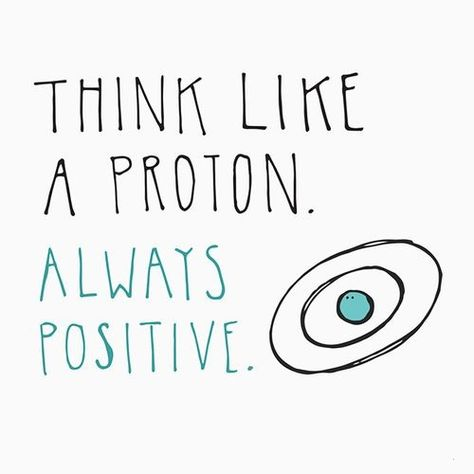 Think like a proton, always positive.