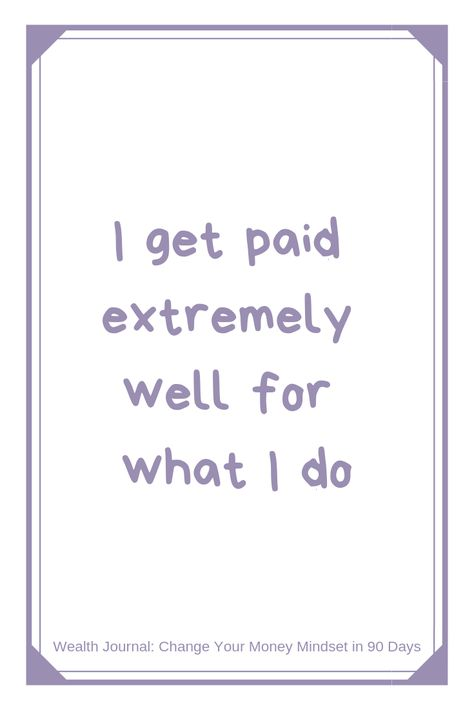 I get paid extremely well for what I do  Daily affirmation from the Wealth Journal (Change Your Money Mindset in 90 Days) - Use the Law of Attraction to manifest the wealth you desire and by removing your money blocks / limiting beliefs around money.