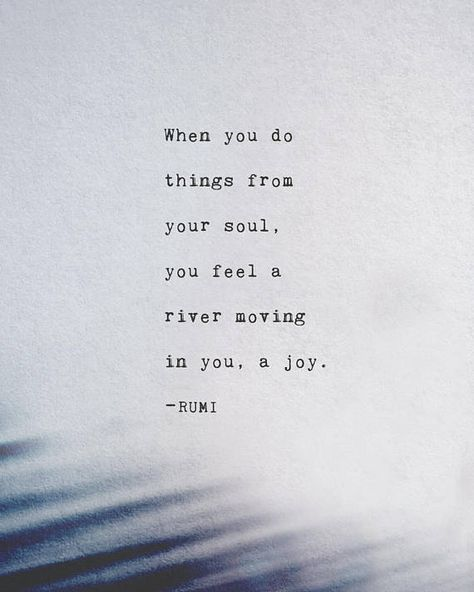 This quote by Rumi says:  When you do things from your soul, you feel a river moving in you, a joy. –rumi