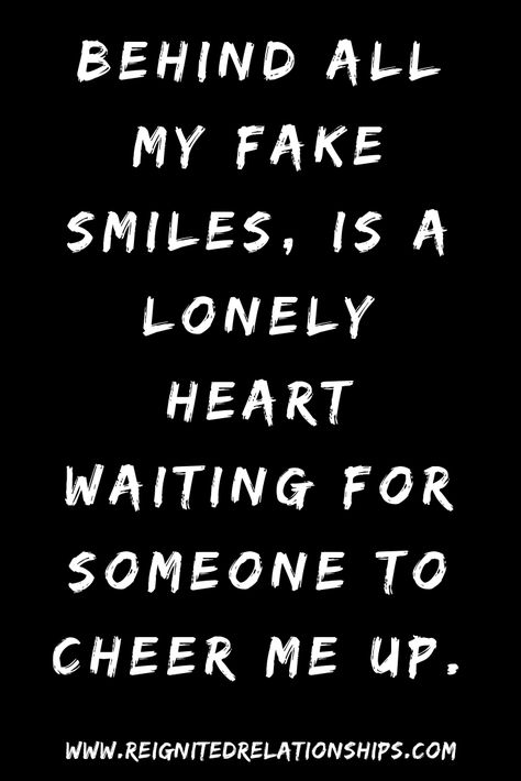 Anyone ever felt like that? Behind all my fake smiles, is a lonely heart waiting for someone to cheer me up. lonely without you quotes