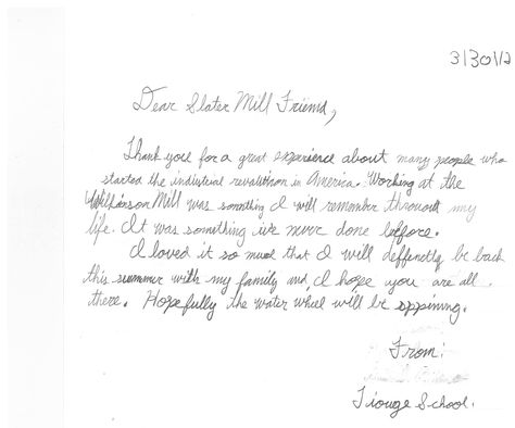 """Thank you note from an elementary school student after his trip to Slater Mill     """"I thank you for a great experience about many people who started the industrial revolution in America. Working at the Wilkinson Mill was something I will remember throughout my life. I twas something we never done before.    I loved it so much that I will definitely be back this summer with my family and I hope you are all there. Hopefully the water wheel will be spinning"""""""