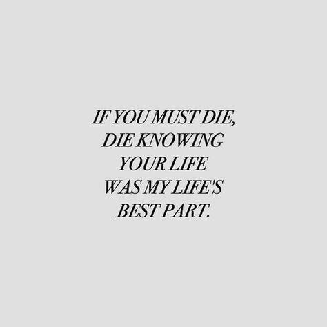 Si debes morir, muere sabiendo que tu vida fue la mejor parte de mi vida