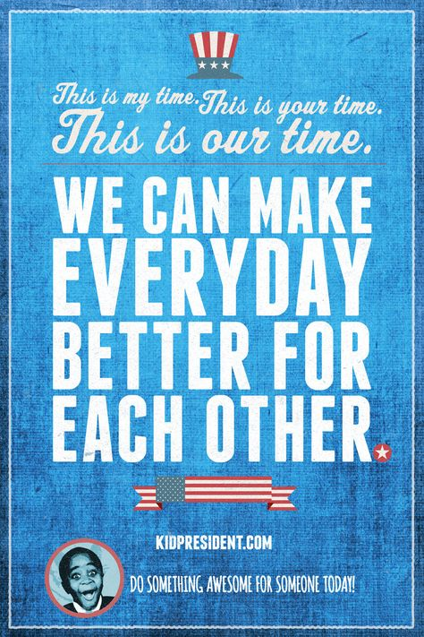 This is my time, this is your time, this is OUR time! We can make everyday better for each other!
