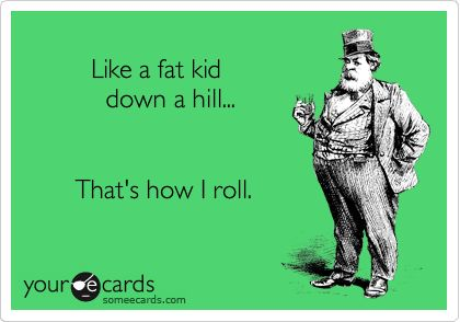 Cannot stop laughing!!!Like a fat kid down a hill... That's how I roll.   Encouragement Ecard