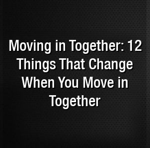 Moving In Together 12 Things That Change When You Move In Together With Images Moving In Together Change