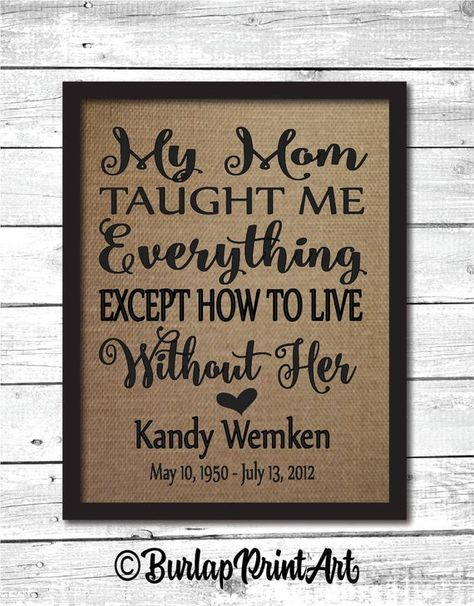My mom taught me everything except how to live without her burlap print. A loving memorial to honor the loss of our beloved mothers. This heartfelt print makes a loving sympathy gift. Please leave the name, dates for the bottom as a note to seller at checkout. Please be sure the spelling,