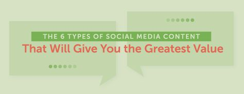 The 6 Types of Social Media Content That Will Give You the Greatest Value