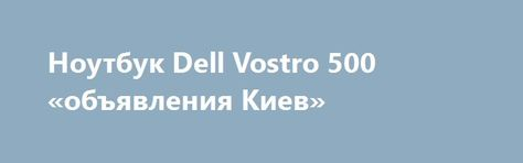 Ноутбук Dell Vostro 500 «объявления Киев» http://www.mostransregion.ru/d_101/?adv_id=9849 Продам безотказный, неломающийся ноутбук Dell Vostro 500. Как новый, надежный двухядерный. Поскольку все чипы на Intel, которые не перегреваются и поэтому служат очень долго. Цена - 2500 грн. Приобретая такой ноутбук Вы получите верного и надежного друга. Абсолютно рабочий, ничего не глючит, всегда работал четко. Состояние как только что из магазина, дополнит интерьер магазина, офиса.    Этот ноутбук…