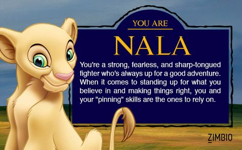 """I took Zimbio's 'Lion King' quiz and I'm Nala! Who are you?  """"You're a strong, fearless, and sharp-tongued fighter who's always up for a good adventure.  When it comes to standing up for what you believe in and making things right, you and your 'pinning' skills are the ones to rely on."""""""