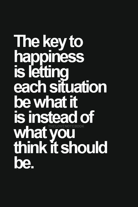 Acceptance. The key to happiness is letting each situation be what it is instead of what you think it should be.