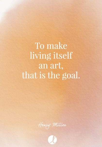 """To make living itself an art, that is the goal."" Henry Miller - Inspiring Art Quotes - Photos"