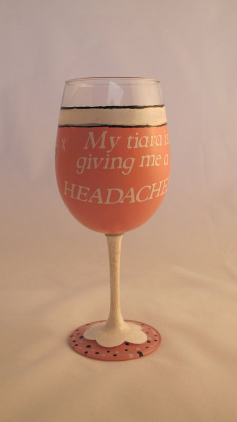 My Tiara is Giving Me a Headache hand painted wine glass