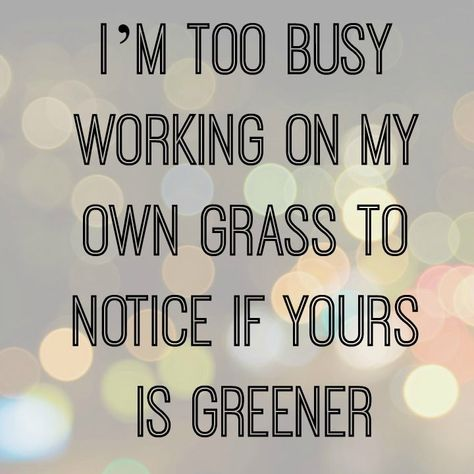 """""""I'm too busy working on my own grass to notice if yours is greener.""""  Live your own life and stop worrying about how other people are living."""