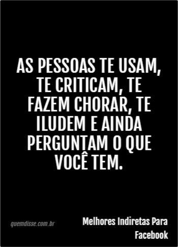 As pessoas te usam, te criticam, te fazem chorar, te iludem e ainda perguntam o que você tem.