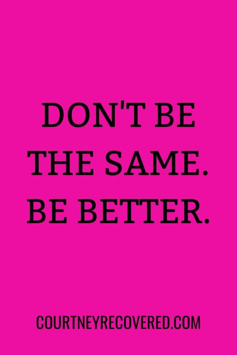 Don't be the same. Be better. Motivational quotes for sobriety. Sober life quotes for women. #soberlife #soberquotes #sobriety #quotes #motivationalquotes
