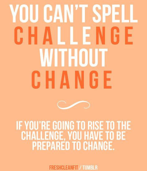 You Can't Spell CHALLENGE without CHANGE. If you are going to rise to the challenge, you have to be prepared to change  Change your attitude, change your habits, and change your body! Let's do this.