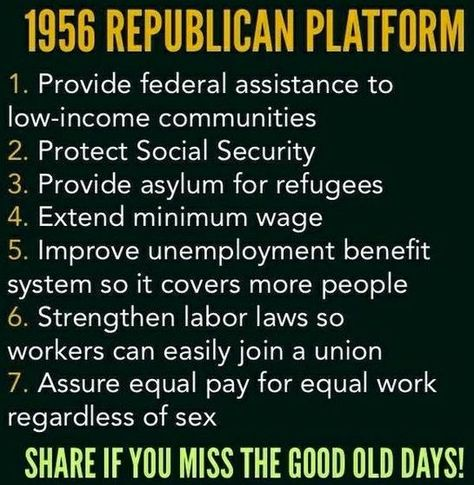 """Viral meme from liberal, """"Occupy Democrats"""" says 1956 Republican platform was pretty liberal and Politifact rates the meme """"mostly true,"""" with caveats. On """"federal assistance to low-income communities,"""" the 1956 platform said the party would """"promote fully the Republican-sponsored Rural Development Program to broaden the operation and increase the income of low income farm families and help tenant farmers."""" They wanted to help the WORKING poor.  PolitiFact"""