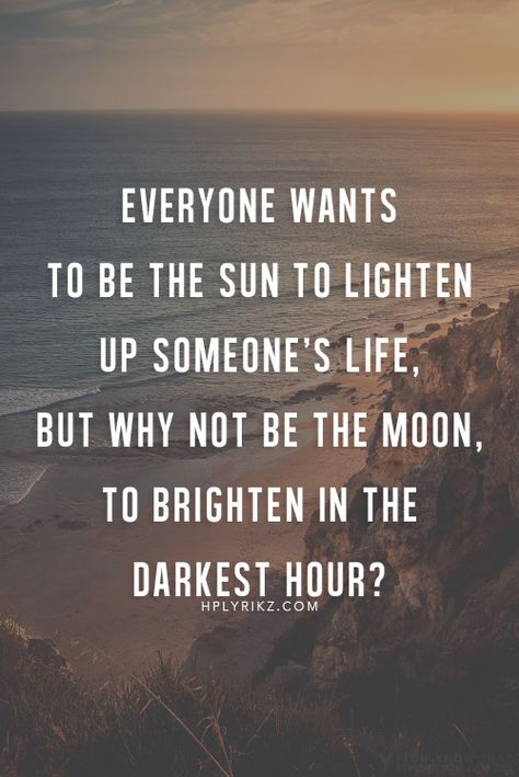 Everyone wants to be the sun to lighten up someone's life - but why not be the moon, to brighten in the darkest hour?