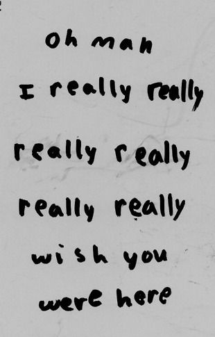 Oh man, i really really really really wish you were here.