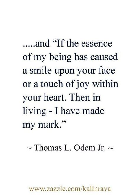"...and ""If the essence of my being has caused smile upon your face or a touch of joy within your heart . . . then in living I made my mark. ~ Thomas L. Odem J."
