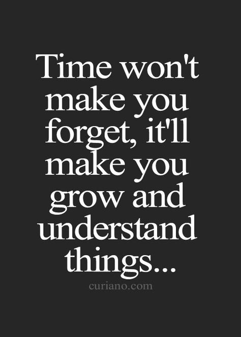 Time won't make you forget, it'll make you grow and understand things…