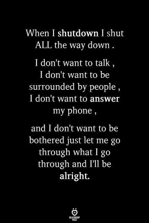 When I shutdown I shut ALL the way down. I don't want to talk , I don't want to be surrounded by people , I don't want to answer my phone , and I don't want to be bothered just let me go through what I go through and I'll be alright.