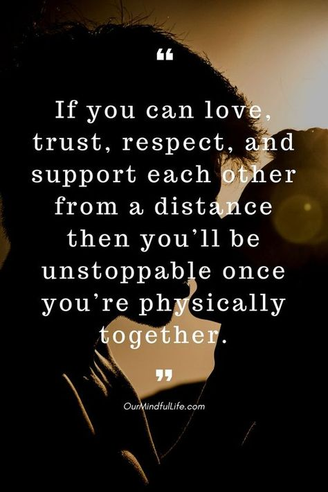 If you can love, trust, respect, and support each other from a distance then you'll be unstoppable once you're physically together.
