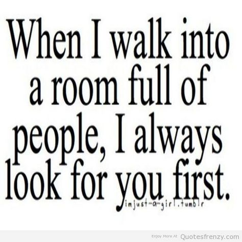 """""""When I walk into a room full of people, I always look for you first."""""""