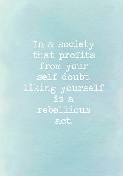 In a society that profits from your self doubt, liking yourself is a rebellious act. - Powerful Self Love Quotes - Photos